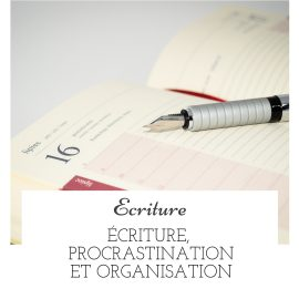 Écriture, procrastination et organisation