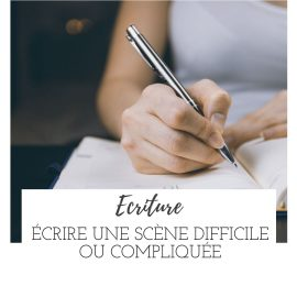 Écrire une scène difficile ou compliquée