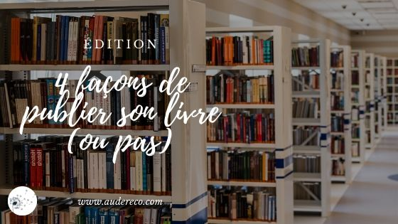 4 façons de publier son livre (ou pas) | Aude Réco